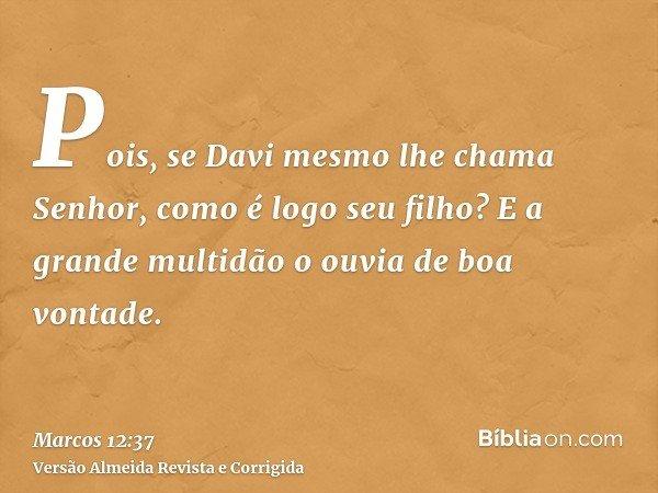 Pois, se Davi mesmo lhe chama Senhor, como é logo seu filho? E a grande multidão o ouvia de boa vontade.