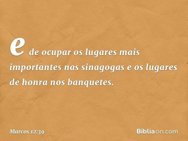 e de ocupar os lugares mais importantes nas sinagogas e os lugares de honra nos banquetes. -- Marcos 12:39