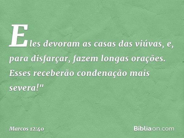 """Eles devoram as casas das viúvas, e, para disfarçar, fazem longas orações. Esses receberão condenação mais severa!"""" -- Marcos 12:40"""