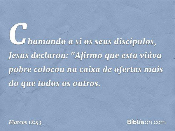 """Chamando a si os seus discípulos, Jesus declarou: """"Afirmo que esta viúva pobre colocou na caixa de ofertas mais do que todos os outros. -- Marcos 12:43"""