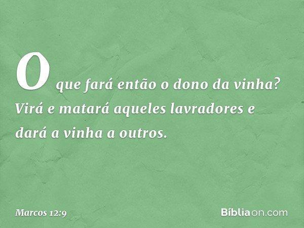"""""""O que fará então o dono da vinha? Virá e matará aqueles lavradores e dará a vinha a outros. -- Marcos 12:9"""