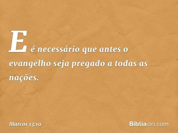 E é necessário que antes o evangelho seja pregado a todas as nações. -- Marcos 13:10