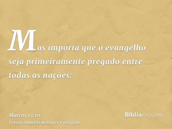 Mas importa que o evangelho seja primeiramente pregado entre todas as nações: