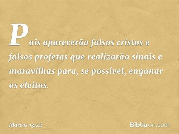 Pois aparecerão falsos cristos e falsos profetas que realizarão sinais e maravilhas para, se possível, enganar os eleitos. -- Marcos 13:22