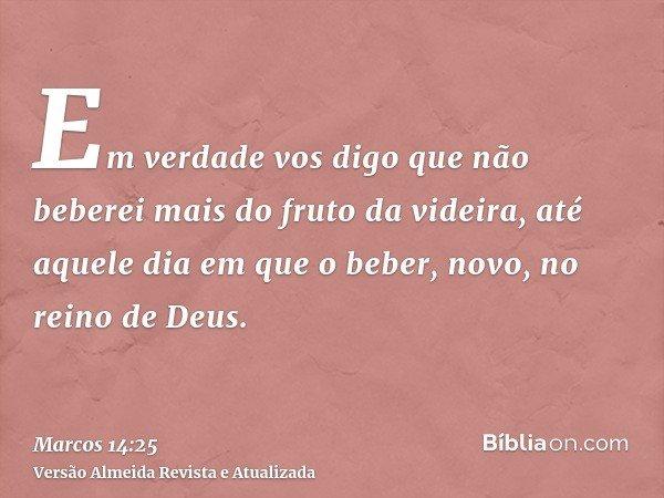 Em verdade vos digo que não beberei mais do fruto da videira, até aquele dia em que o beber, novo, no reino de Deus.