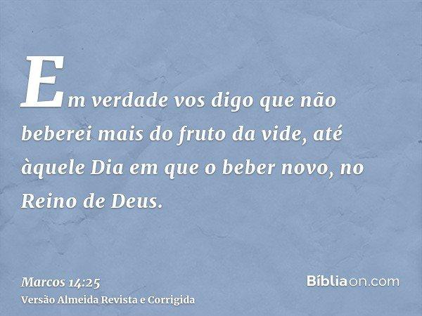 Em verdade vos digo que não beberei mais do fruto da vide, até àquele Dia em que o beber novo, no Reino de Deus.
