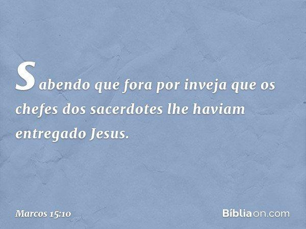 sabendo que fora por inveja que os chefes dos sacerdotes lhe haviam entregado Jesus. -- Marcos 15:10