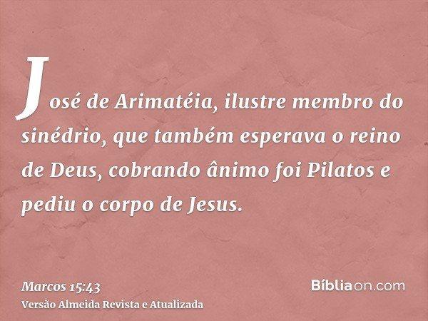José de Arimatéia, ilustre membro do sinédrio, que também esperava o reino de Deus, cobrando ânimo foi Pilatos e pediu o corpo de Jesus.