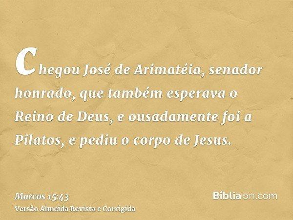 chegou José de Arimatéia, senador honrado, que também esperava o Reino de Deus, e ousadamente foi a Pilatos, e pediu o corpo de Jesus.