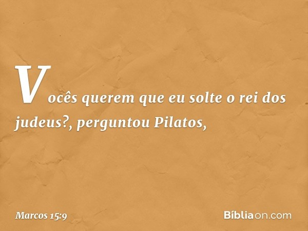 """""""Vocês querem que eu solte o rei dos judeus?"""", perguntou Pilatos, -- Marcos 15:9"""