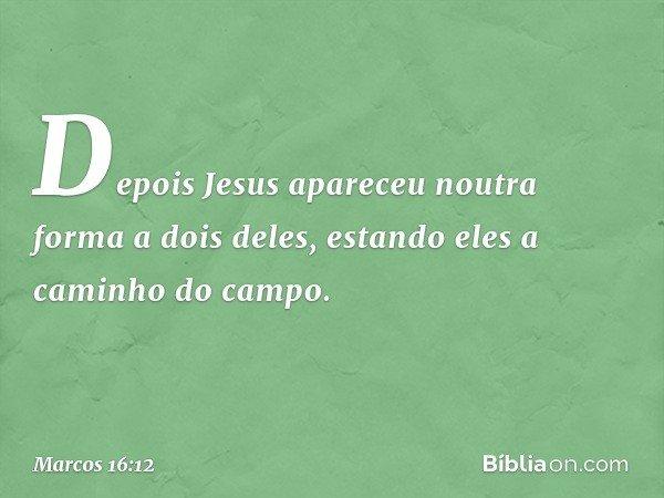 Depois Jesus apareceu noutra forma a dois deles, estando eles a caminho do campo. -- Marcos 16:12