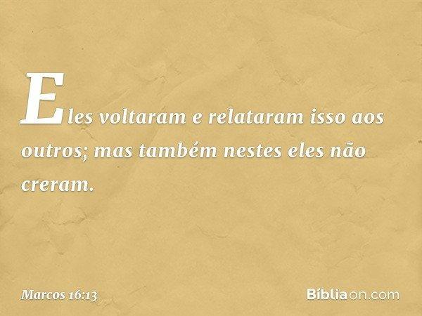 Eles voltaram e relataram isso aos outros; mas também nestes eles não creram. -- Marcos 16:13