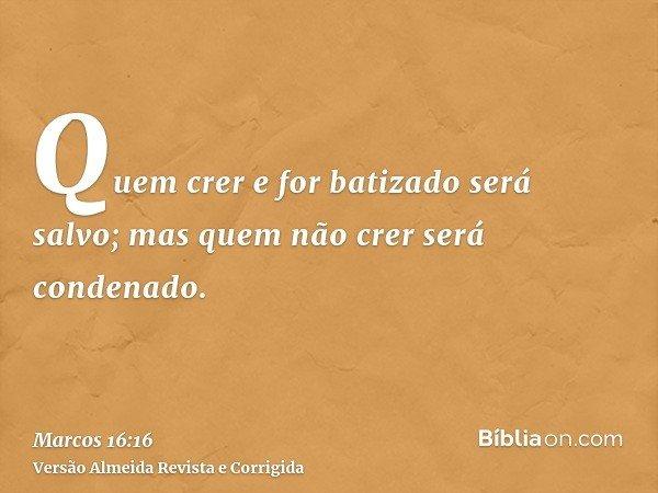 Quem crer e for batizado será salvo; mas quem não crer será condenado.