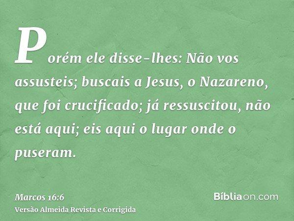 Porém ele disse-lhes: Não vos assusteis; buscais a Jesus, o Nazareno, que foi crucificado; já ressuscitou, não está aqui; eis aqui o lugar onde o puseram.