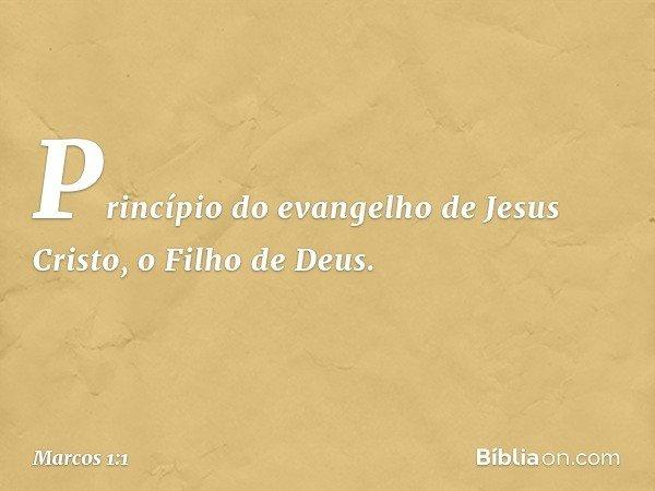 Princípio do evangelho de Jesus Cristo, o Filho de Deus. -- Marcos 1:1