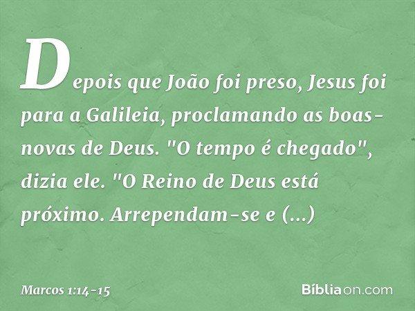 """Depois que João foi preso, Jesus foi para a Galileia, proclamando as boas-novas de Deus. """"O tempo é chegado"""", dizia ele. """"O Reino de Deus está próximo. Arrepend"""