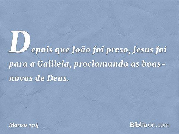 Depois que João foi preso, Jesus foi para a Galileia, proclamando as boas-novas de Deus. -- Marcos 1:14