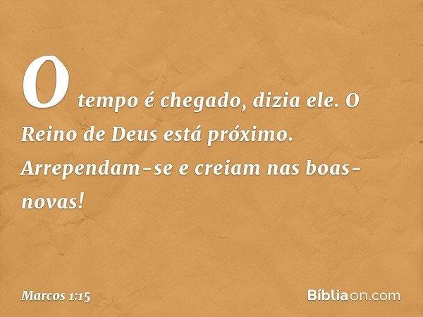 """""""O tempo é chegado"""", dizia ele. """"O Reino de Deus está próximo. Arrependam-se e creiam nas boas-novas!"""" -- Marcos 1:15"""