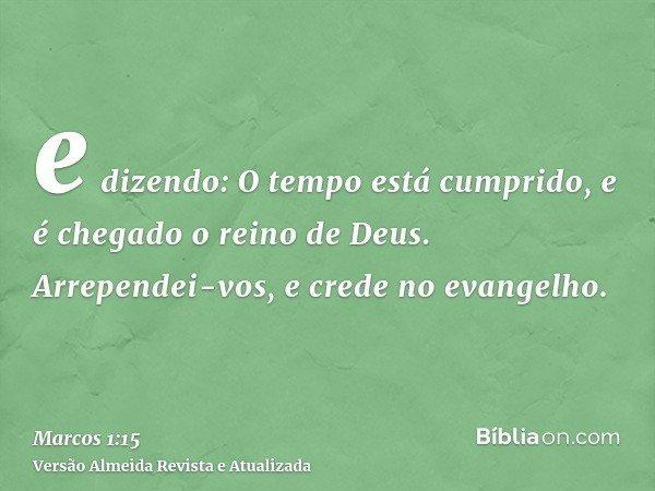 e dizendo: O tempo está cumprido, e é chegado o reino de Deus. Arrependei-vos, e crede no evangelho.