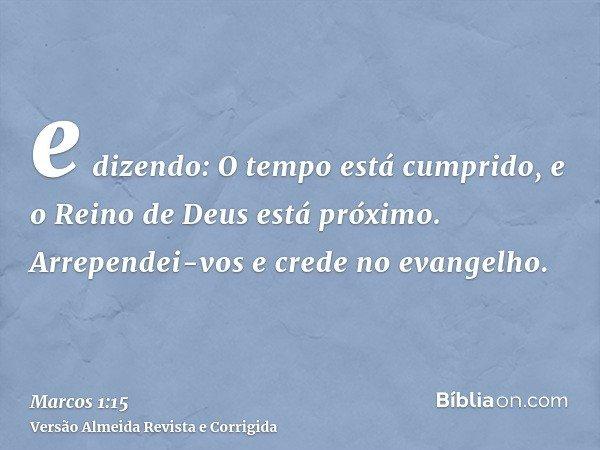 e dizendo: O tempo está cumprido, e o Reino de Deus está próximo. Arrependei-vos e crede no evangelho.