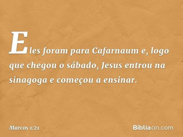 Eles foram para Cafarnaum e, logo que chegou o sábado, Jesus entrou na sinagoga e começou a ensinar. -- Marcos 1:21