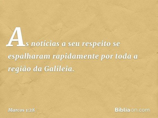 As notícias a seu respeito se espalharam rapidamente por toda a região da Galileia. -- Marcos 1:28