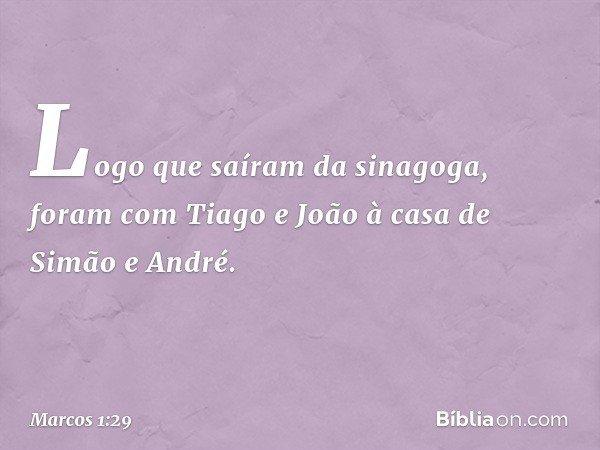 Logo que saíram da sinagoga, foram com Tiago e João à casa de Simão e André. -- Marcos 1:29