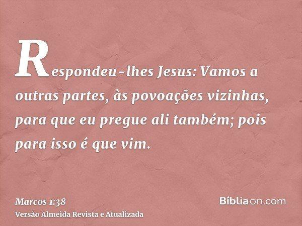 Respondeu-lhes Jesus: Vamos a outras partes, às povoações vizinhas, para que eu pregue ali também; pois para isso é que vim.