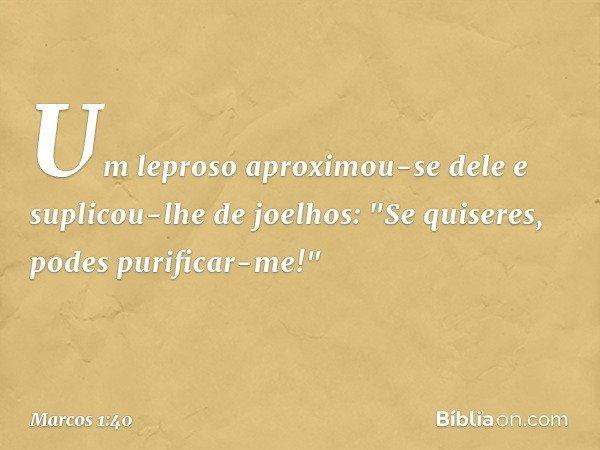 """Um leproso aproximou-se dele e suplicou-lhe de joelhos: """"Se quiseres, podes purificar-me!"""" -- Marcos 1:40"""