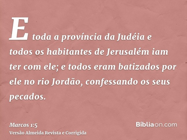 E toda a província da Judéia e todos os habitantes de Jerusalém iam ter com ele; e todos eram batizados por ele no rio Jordão, confessando os seus pecados.