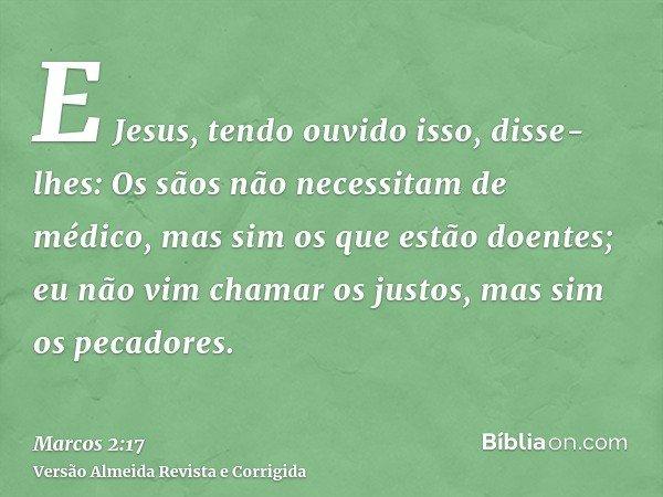 E Jesus, tendo ouvido isso, disse-lhes: Os sãos não necessitam de médico, mas sim os que estão doentes; eu não vim chamar os justos, mas sim os pecadores.