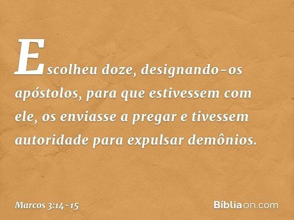 Escolheu doze, designando-os apóstolos, para que estivessem com ele, os enviasse a pregar e tivessem autoridade para expulsar demônios. -- Marcos 3:14-15