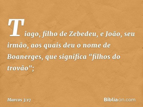 """Tiago, filho de Zebedeu, e João, seu irmão, aos quais deu o nome de Boanerges, que significa """"filhos do trovão""""; -- Marcos 3:17"""