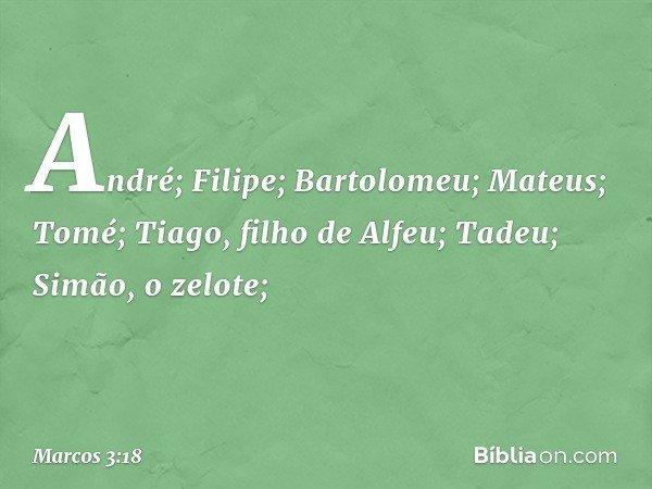 André; Filipe; Bartolomeu; Mateus; Tomé; Tiago, filho de Alfeu; Tadeu; Simão, o zelote; -- Marcos 3:18