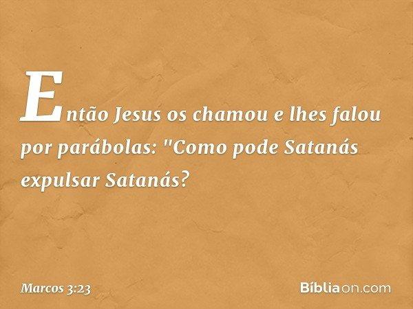 """Então Jesus os chamou e lhes falou por parábolas: """"Como pode Satanás expulsar Satanás? -- Marcos 3:23"""