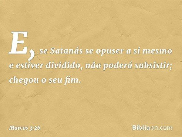 E, se Satanás se opuser a si mesmo e estiver dividido, não poderá subsistir; chegou o seu fim. -- Marcos 3:26