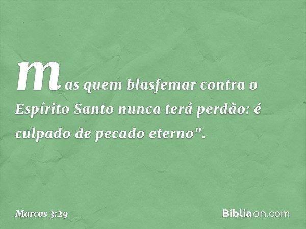 mas quem blasfemar contra o Espírito Santo nunca terá perdão: é culpado de pecado eterno