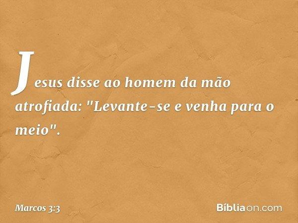 """Jesus disse ao homem da mão atrofiada: """"Levante-se e venha para o meio"""". -- Marcos 3:3"""