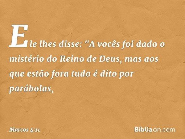 """Ele lhes disse: """"A vocês foi dado o mistério do Reino de Deus, mas aos que estão fora tudo é dito por parábolas, -- Marcos 4:11"""