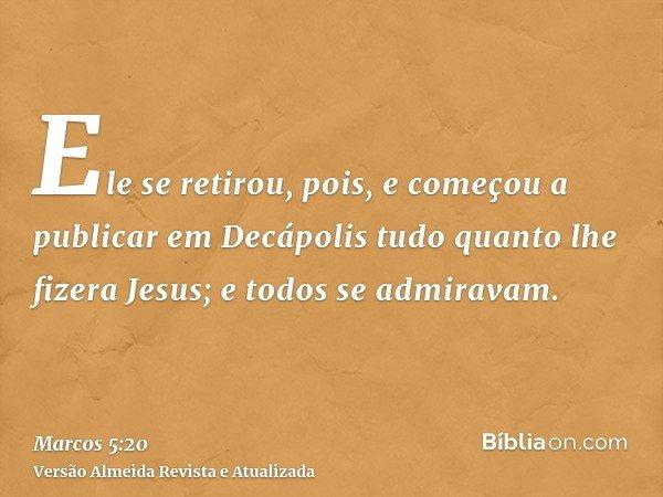 Ele se retirou, pois, e começou a publicar em Decápolis tudo quanto lhe fizera Jesus; e todos se admiravam.