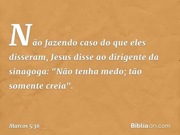 """Não fazendo caso do que eles disseram, Jesus disse ao dirigente da sinagoga: """"Não tenha medo; tão somente creia"""". -- Marcos 5:36"""