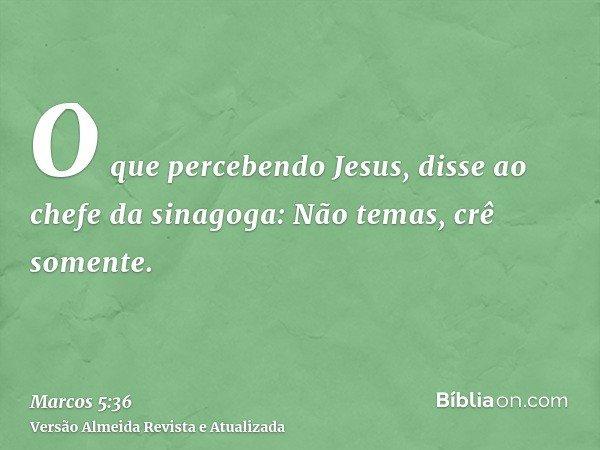 O que percebendo Jesus, disse ao chefe da sinagoga: Não temas, crê somente.
