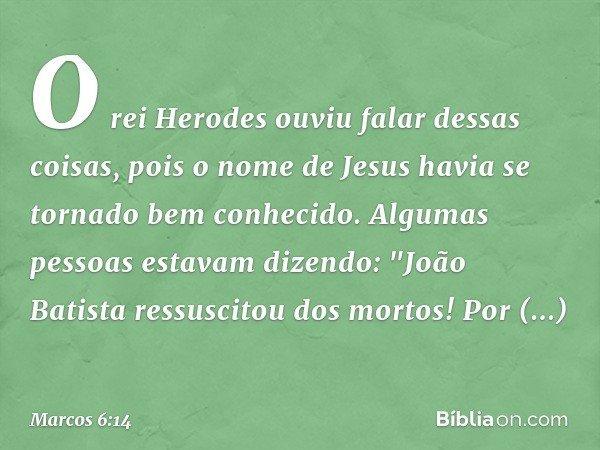 O rei Herodes ouviu falar dessas coisas, pois o nome de Jesus havia se tornado bem conhecido. Algumas pessoas estavam dizendo: