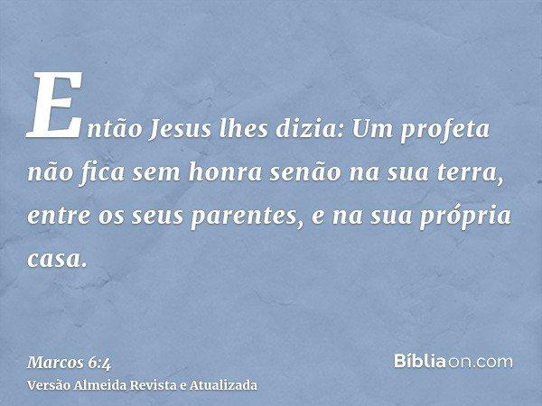 Então Jesus lhes dizia: Um profeta não fica sem honra senão na sua terra, entre os seus parentes, e na sua própria casa.