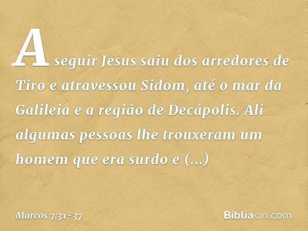 A seguir Jesus saiu dos arredores de Tiro e atravessou Sidom, até o mar da Galileia e a região de Decápolis. Ali algumas pessoas lhe trouxeram um homem que era