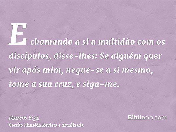 E chamando a si a multidão com os discípulos, disse-lhes: Se alguém quer vir após mim, negue-se a si mesmo, tome a sua cruz, e siga-me.