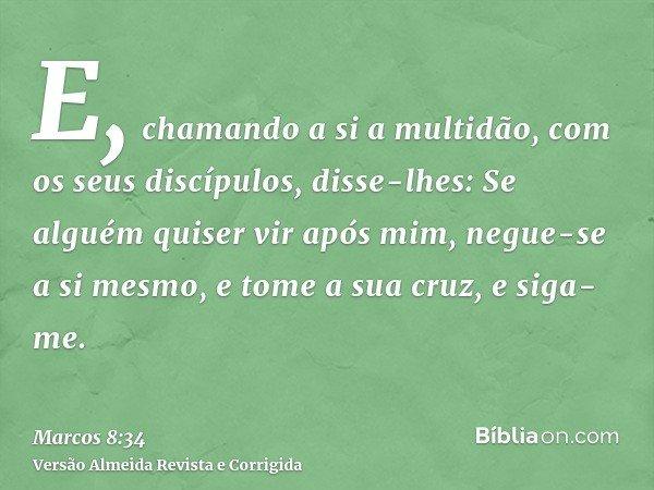 E, chamando a si a multidão, com os seus discípulos, disse-lhes: Se alguém quiser vir após mim, negue-se a si mesmo, e tome a sua cruz, e siga-me.
