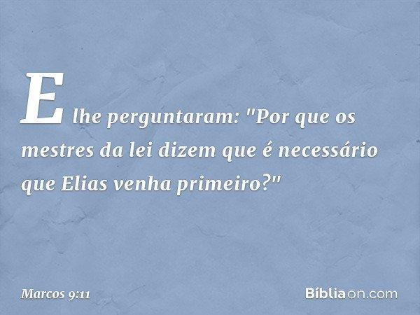 """E lhe perguntaram: """"Por que os mestres da lei dizem que é necessário que Elias venha primeiro?"""" -- Marcos 9:11"""