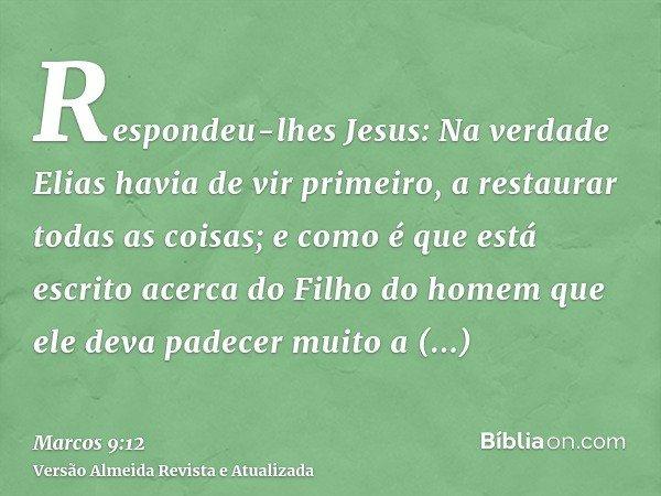 Respondeu-lhes Jesus: Na verdade Elias havia de vir primeiro, a restaurar todas as coisas; e como é que está escrito acerca do Filho do homem que ele deva padec