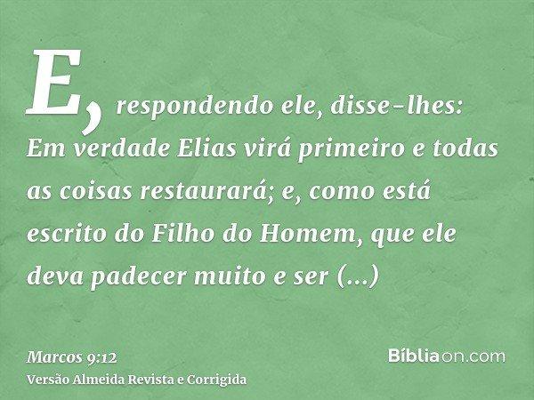 E, respondendo ele, disse-lhes: Em verdade Elias virá primeiro e todas as coisas restaurará; e, como está escrito do Filho do Homem, que ele deva padecer muito
